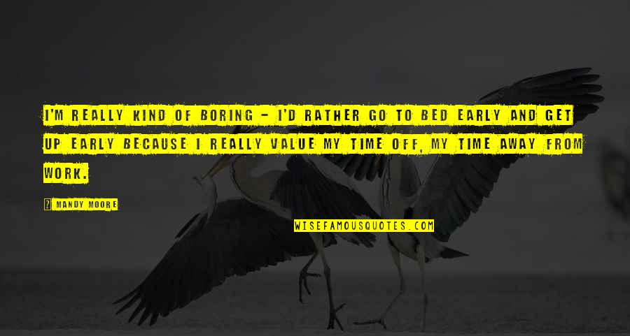 Value Of Work Quotes By Mandy Moore: I'm really kind of boring - I'd rather