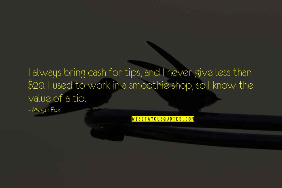 Value Of Work Quotes By Megan Fox: I always bring cash for tips, and I
