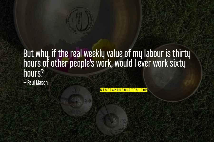 Value Of Work Quotes By Paul Mason: But why, if the real weekly value of