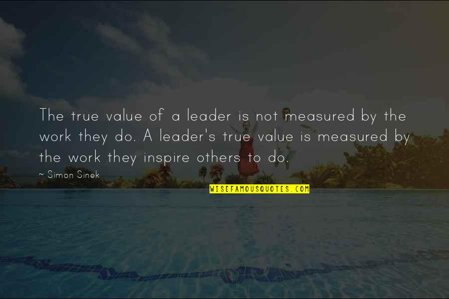 Value Of Work Quotes By Simon Sinek: The true value of a leader is not