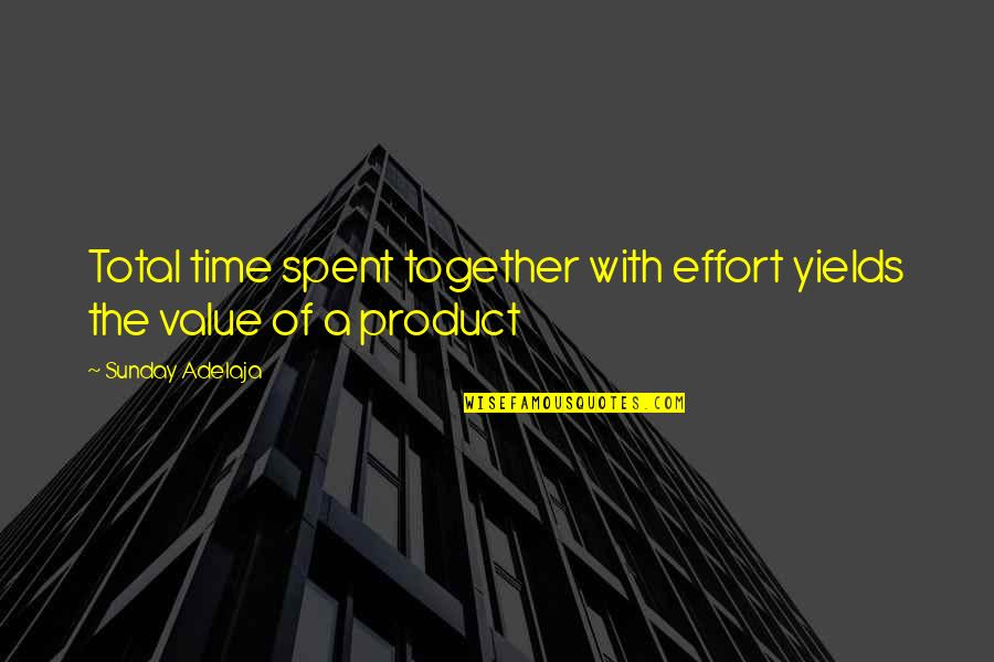 Value Of Work Quotes By Sunday Adelaja: Total time spent together with effort yields the