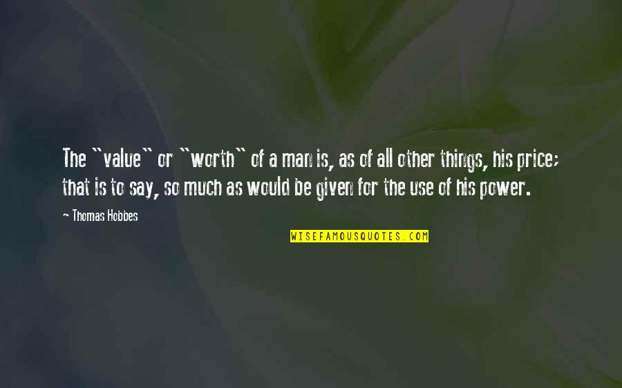 """Value Of Work Quotes By Thomas Hobbes: The """"value"""" or """"worth"""" of a man is,"""