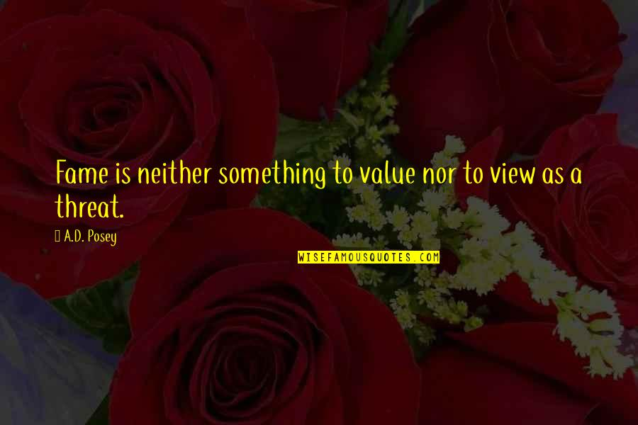 Value Something Quotes By A.D. Posey: Fame is neither something to value nor to