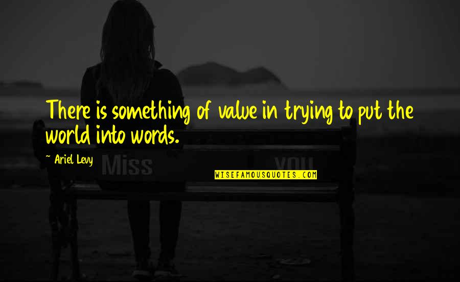 Value Something Quotes By Ariel Levy: There is something of value in trying to