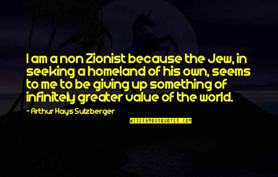 Value Something Quotes By Arthur Hays Sulzberger: I am a non Zionist because the Jew,