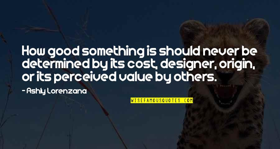 Value Something Quotes By Ashly Lorenzana: How good something is should never be determined