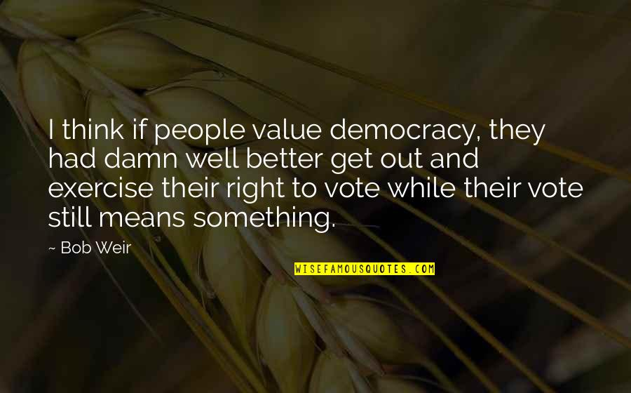 Value Something Quotes By Bob Weir: I think if people value democracy, they had
