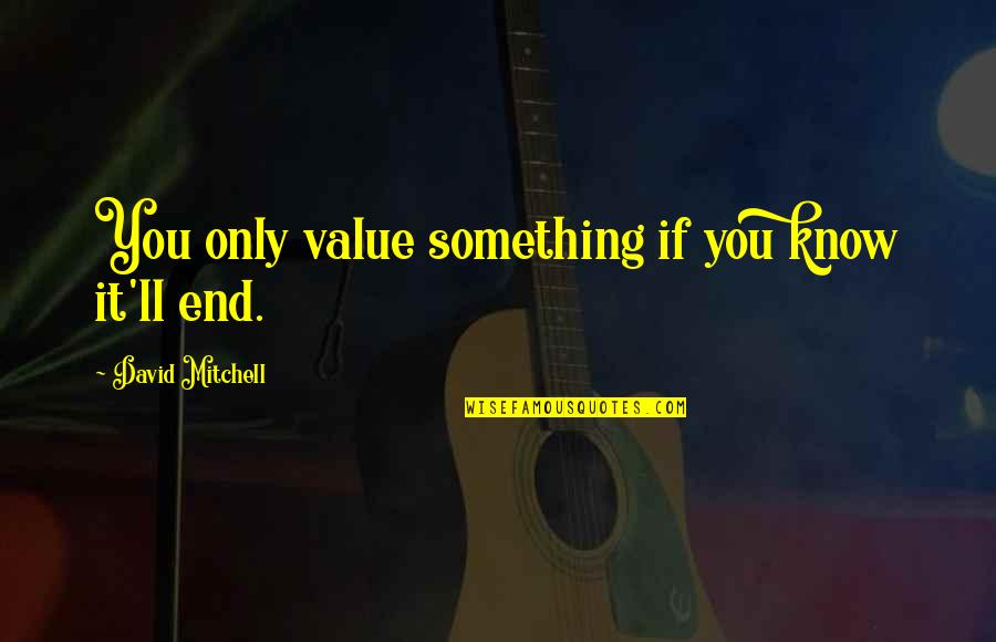 Value Something Quotes By David Mitchell: You only value something if you know it'll