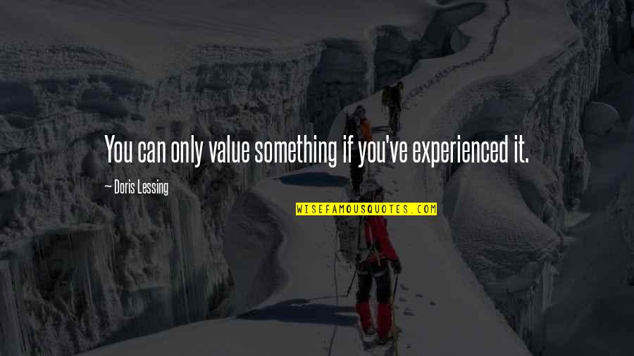 Value Something Quotes By Doris Lessing: You can only value something if you've experienced