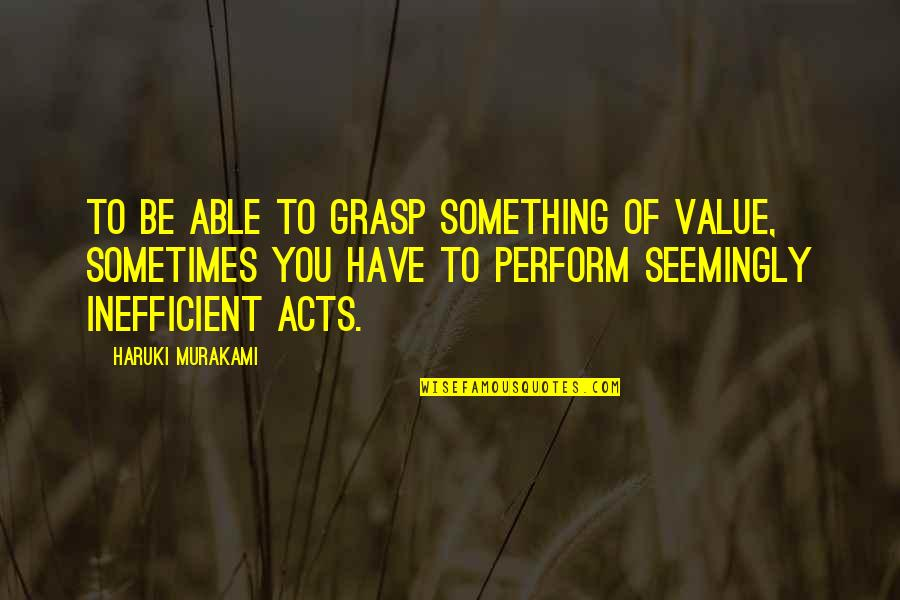 Value Something Quotes By Haruki Murakami: To be able to grasp something of value,