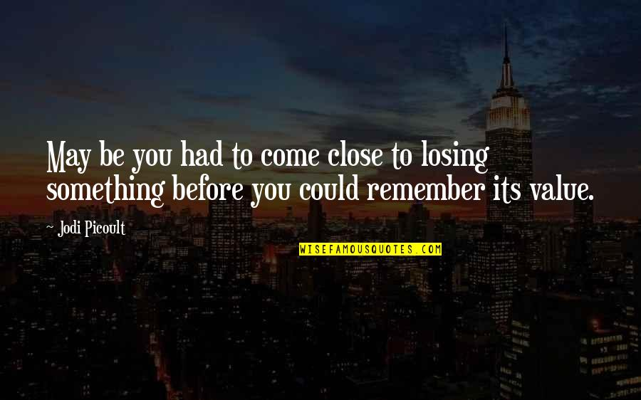 Value Something Quotes By Jodi Picoult: May be you had to come close to