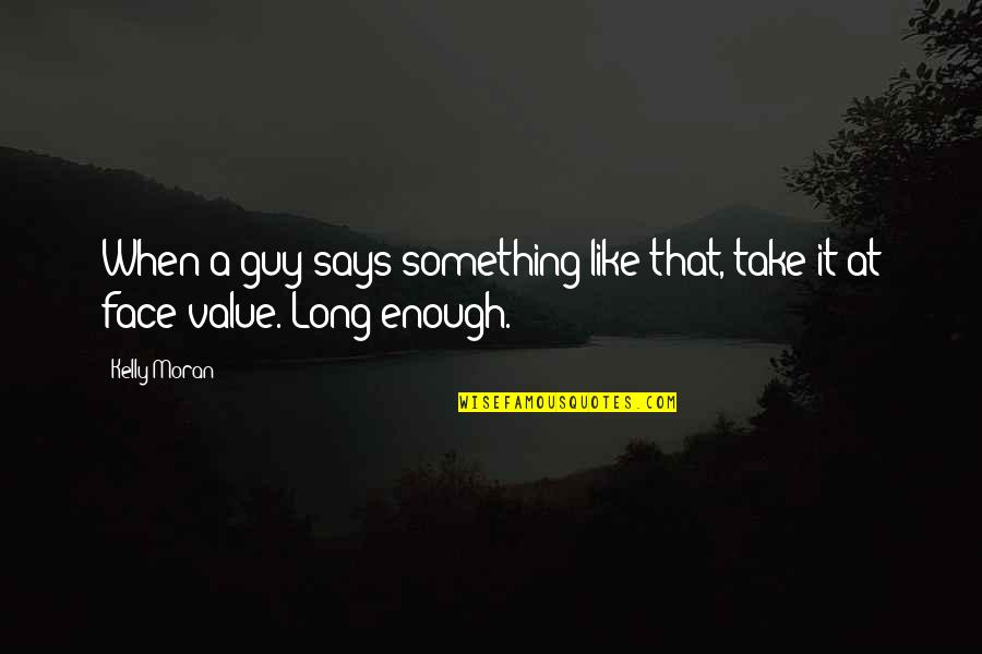 Value Something Quotes By Kelly Moran: When a guy says something like that, take