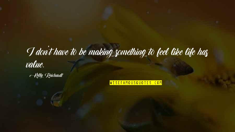 Value Something Quotes By Kelly Reichardt: I don't have to be making something to