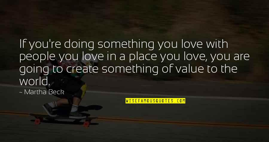 Value Something Quotes By Martha Beck: If you're doing something you love with people