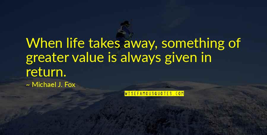 Value Something Quotes By Michael J. Fox: When life takes away, something of greater value