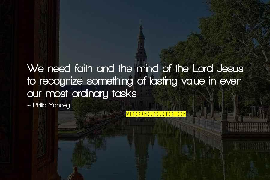 Value Something Quotes By Philip Yancey: We need faith and the mind of the