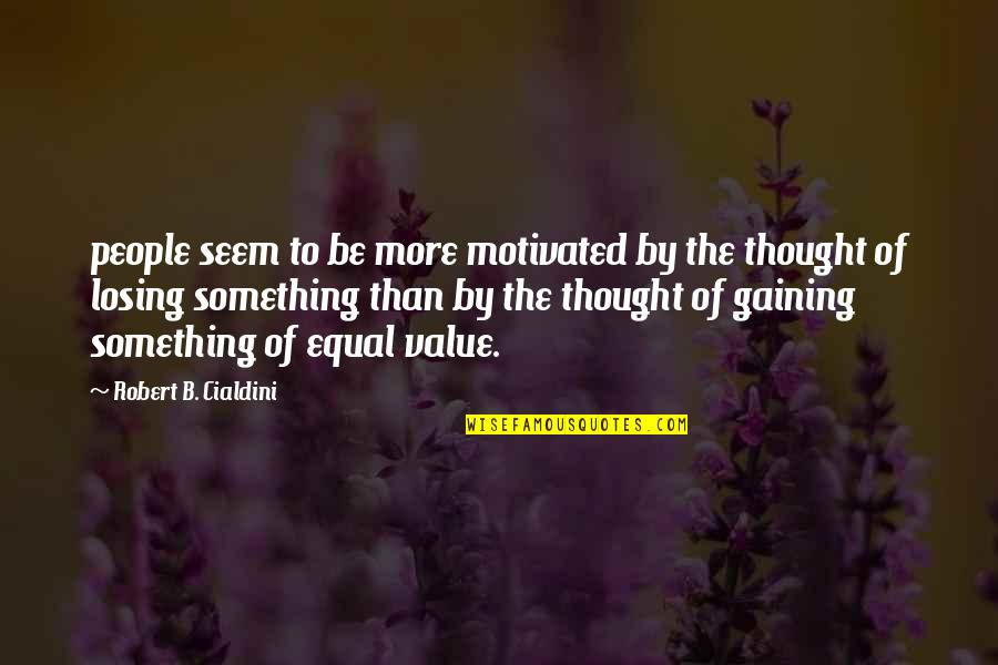 Value Something Quotes By Robert B. Cialdini: people seem to be more motivated by the