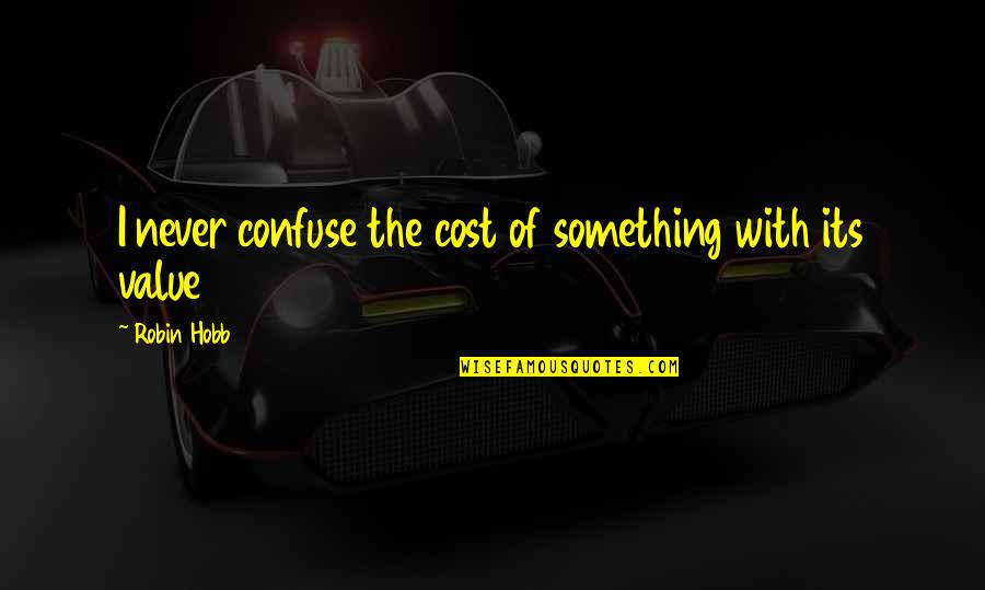 Value Something Quotes By Robin Hobb: I never confuse the cost of something with
