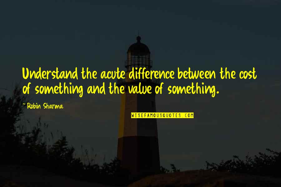 Value Something Quotes By Robin Sharma: Understand the acute difference between the cost of