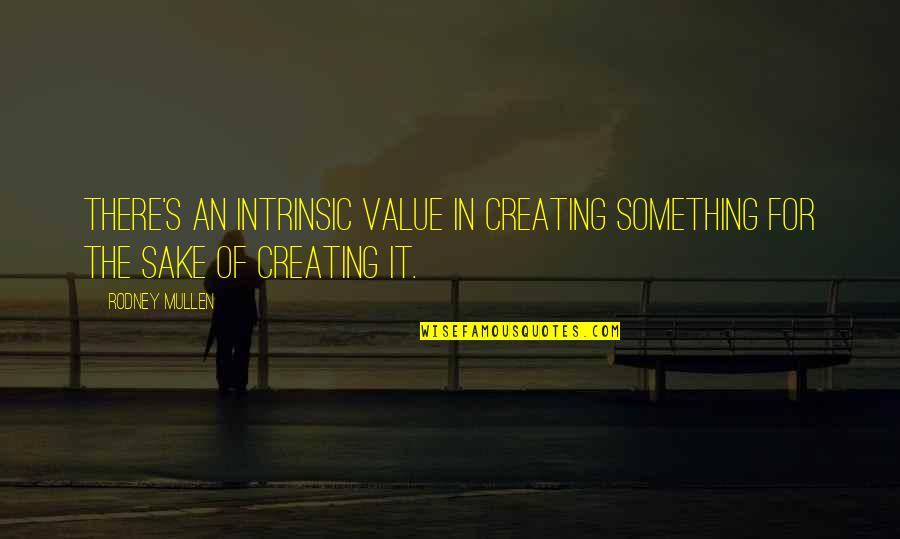 Value Something Quotes By Rodney Mullen: There's an intrinsic value in creating something for