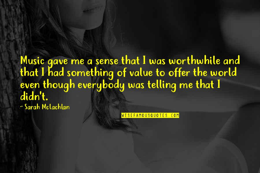 Value Something Quotes By Sarah McLachlan: Music gave me a sense that I was