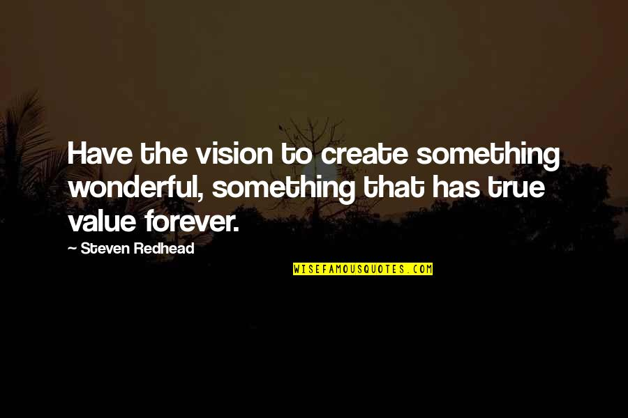 Value Something Quotes By Steven Redhead: Have the vision to create something wonderful, something