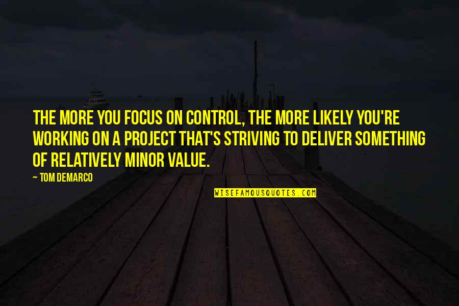 Value Something Quotes By Tom DeMarco: The more you focus on control, the more