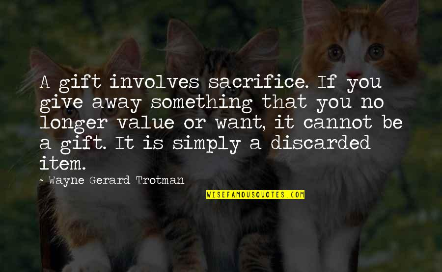 Value Something Quotes By Wayne Gerard Trotman: A gift involves sacrifice. If you give away