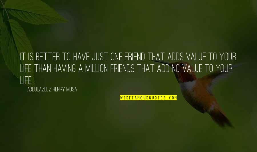 Value Your Life Quotes By Abdulazeez Henry Musa: It is better to have just one friend