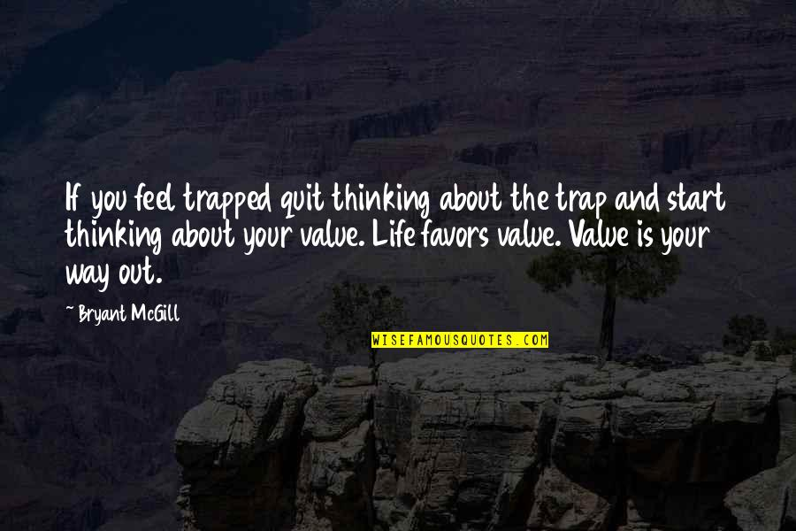 Value Your Life Quotes By Bryant McGill: If you feel trapped quit thinking about the