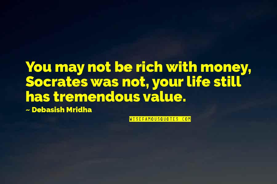 Value Your Life Quotes By Debasish Mridha: You may not be rich with money, Socrates