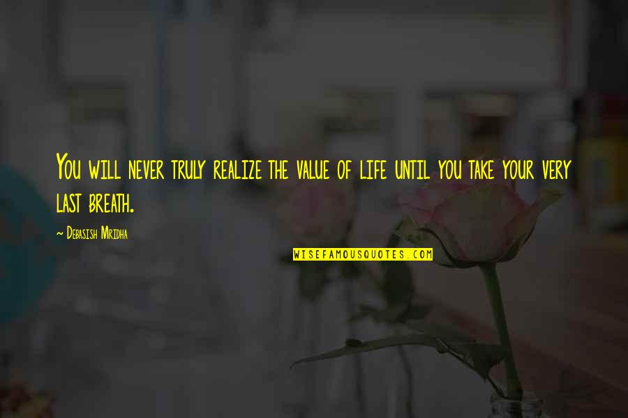 Value Your Life Quotes By Debasish Mridha: You will never truly realize the value of