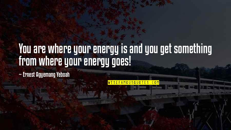 Value Your Life Quotes By Ernest Agyemang Yeboah: You are where your energy is and you