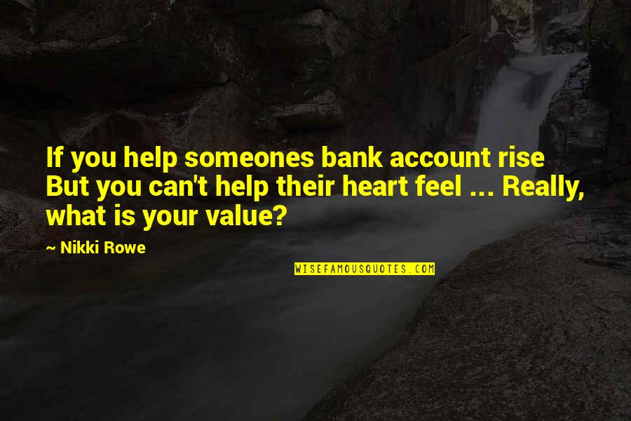 Value Your Life Quotes By Nikki Rowe: If you help someones bank account rise But