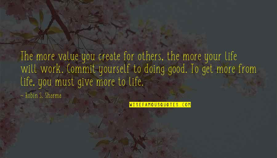 Value Your Life Quotes By Robin S. Sharma: The more value you create for others, the