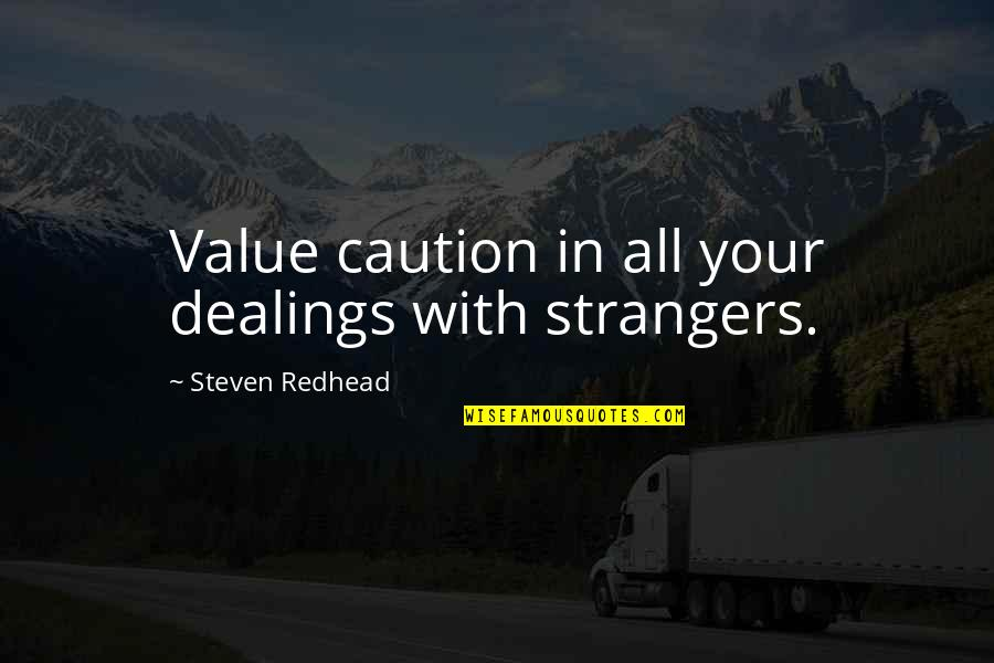Value Your Life Quotes By Steven Redhead: Value caution in all your dealings with strangers.