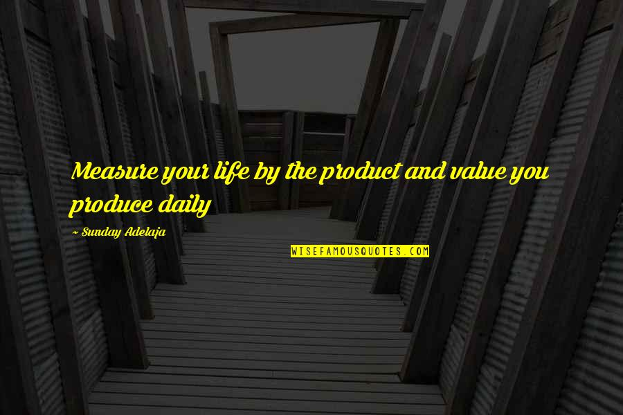 Value Your Life Quotes By Sunday Adelaja: Measure your life by the product and value