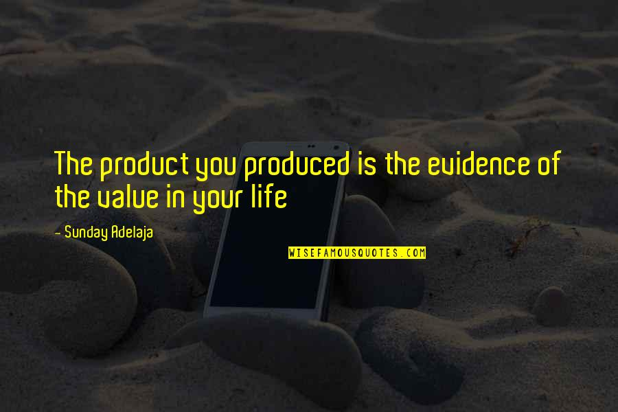 Value Your Life Quotes By Sunday Adelaja: The product you produced is the evidence of