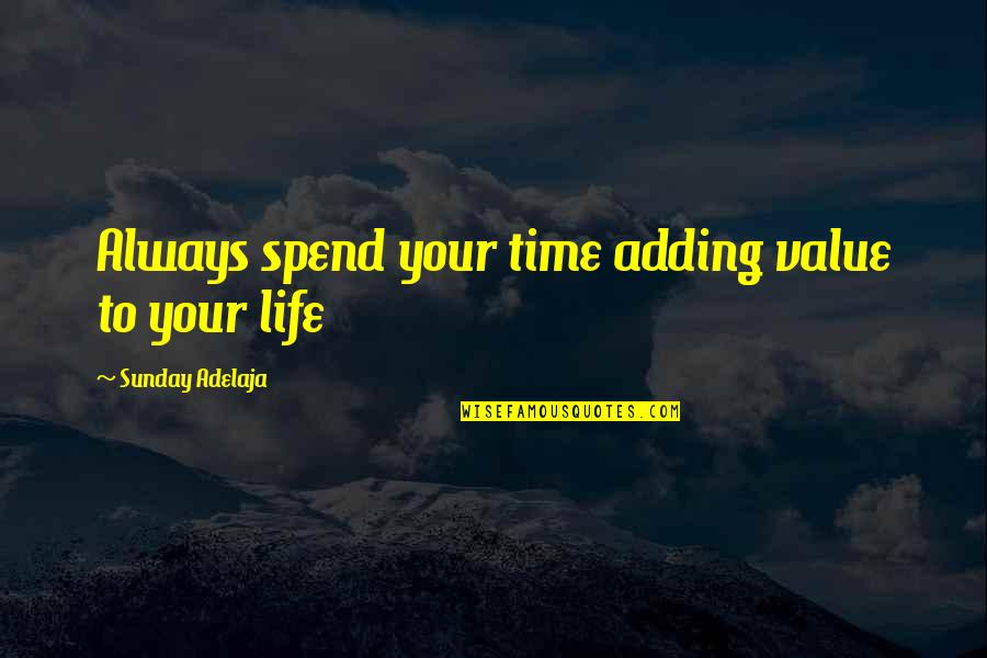 Value Your Life Quotes By Sunday Adelaja: Always spend your time adding value to your