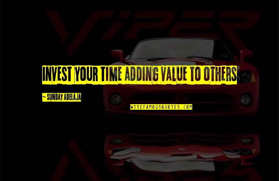 Value Your Life Quotes By Sunday Adelaja: Invest your time adding value to others