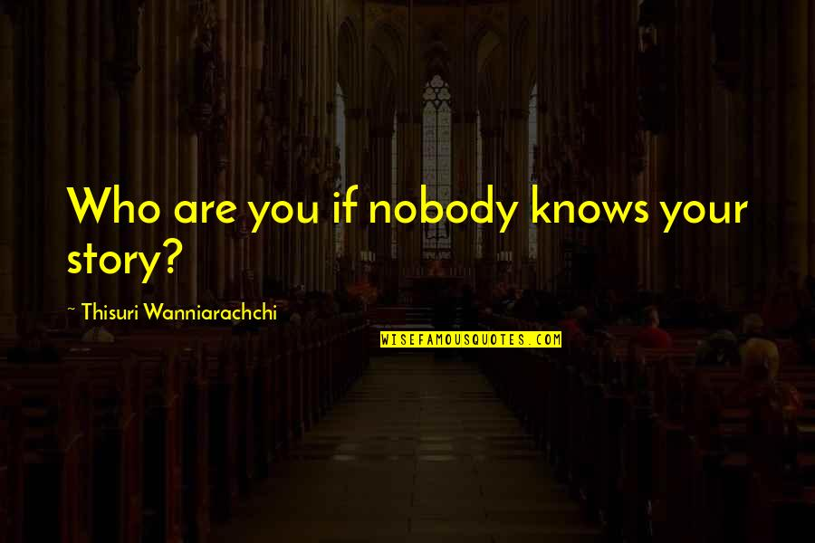 Value Your Life Quotes By Thisuri Wanniarachchi: Who are you if nobody knows your story?