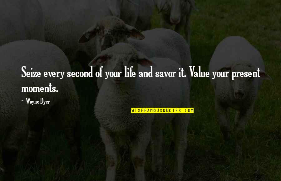 Value Your Life Quotes By Wayne Dyer: Seize every second of your life and savor