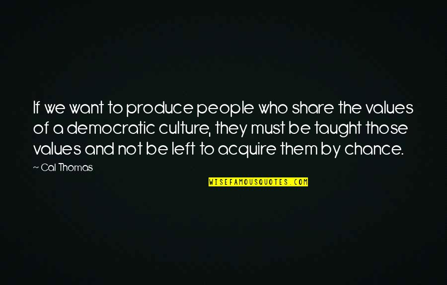 Values And Society Quotes By Cal Thomas: If we want to produce people who share
