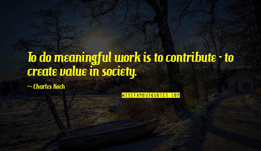 Values And Society Quotes By Charles Koch: To do meaningful work is to contribute -