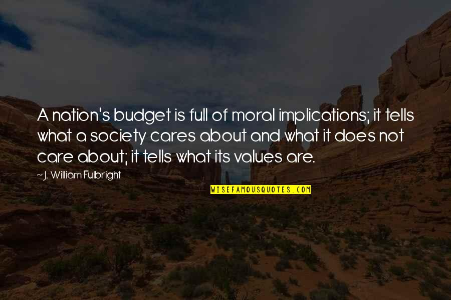 Values And Society Quotes By J. William Fulbright: A nation's budget is full of moral implications;