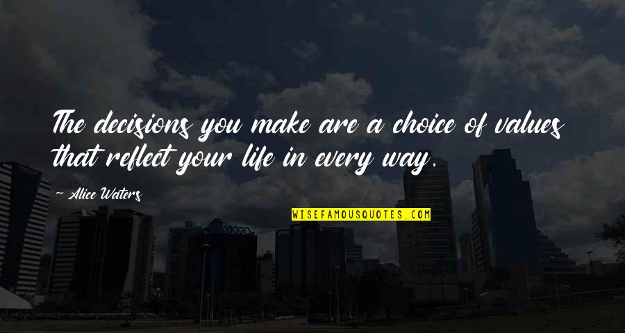 Values In Life Quotes By Alice Waters: The decisions you make are a choice of