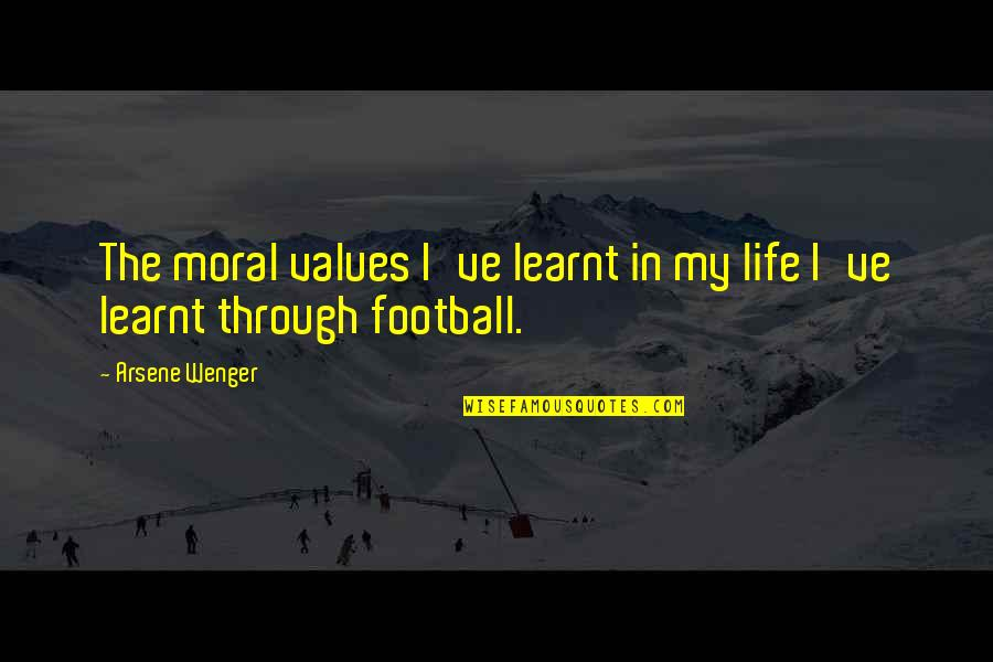 Values In Life Quotes By Arsene Wenger: The moral values I've learnt in my life