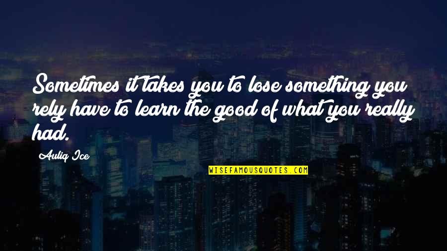 Values In Life Quotes By Auliq Ice: Sometimes it takes you to lose something you