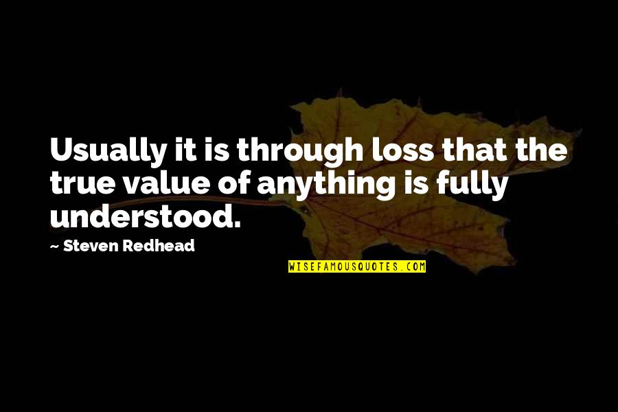 Values In Life Quotes By Steven Redhead: Usually it is through loss that the true