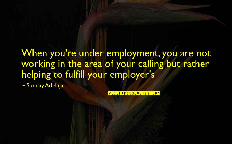 Values In Life Quotes By Sunday Adelaja: When you're under employment, you are not working